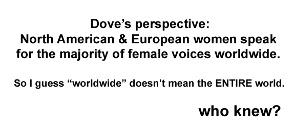 Quote saying Dove's perspective: North American and European women speak for the majority of female voices worldwide. So I guess worldwide doesn't mean the ENTIRE world. Who knew?
